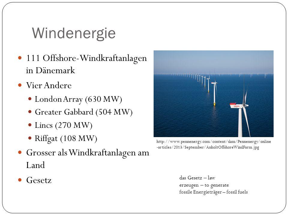 Windenergie 111 Offshore-Windkraftanlagen in Dänemark Vier Andere London Array (630 MW) Greater Gabbard (504 MW) Lincs (270 MW) Riffgat (108 MW) Grosser als Windkraftanlagen am Land Gesetz http://www.pennenergy.com/content/dam/Pennenergy/online -articles/2013/September/AnholtOffshoreWindFarm.jpg das Gesetz – law erzeugen – to generate fossile Energieträger – fossil fuels