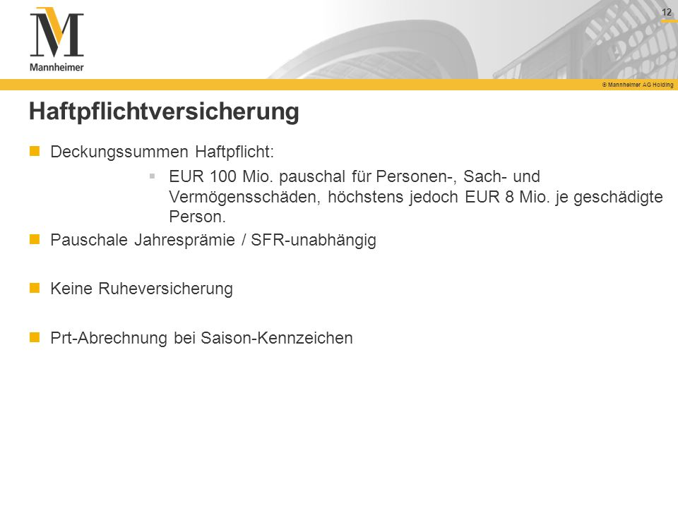 12 © Mannheimer AG Holding 12 © Mannheimer AG Holding Haftpflichtversicherung Deckungssummen Haftpflicht: EUR 100 Mio. pauschal für Personen-, Sach- u