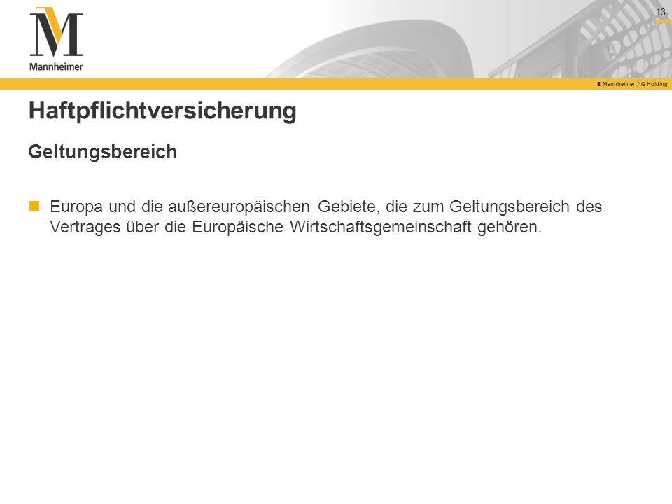 13 © Mannheimer AG Holding 13 © Mannheimer AG Holding Haftpflichtversicherung Geltungsbereich Europa und die außereuropäischen Gebiete, die zum Geltun