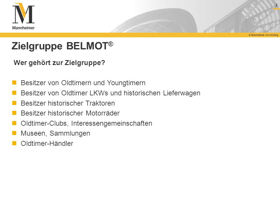 2 © Mannheimer AG Holding 2 Zielgruppe BELMOT ® Wer gehört zur Zielgruppe? Besitzer von Oldtimern und Youngtimern Besitzer von Oldtimer LKWs und histo