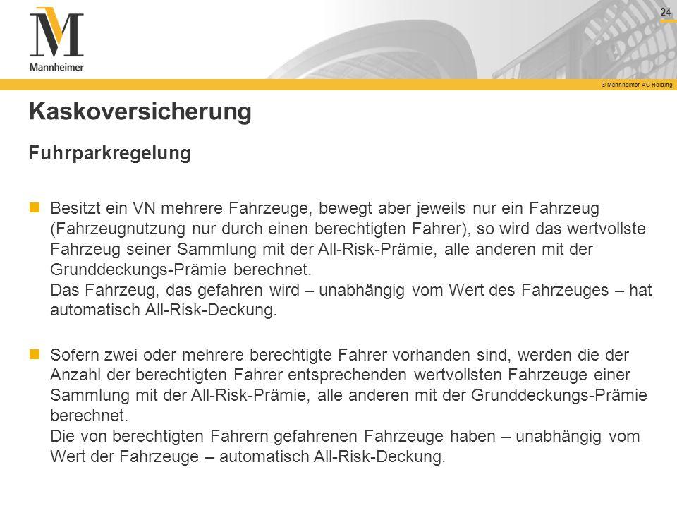 24 © Mannheimer AG Holding 24 © Mannheimer AG Holding Kaskoversicherung Fuhrparkregelung Besitzt ein VN mehrere Fahrzeuge, bewegt aber jeweils nur ein