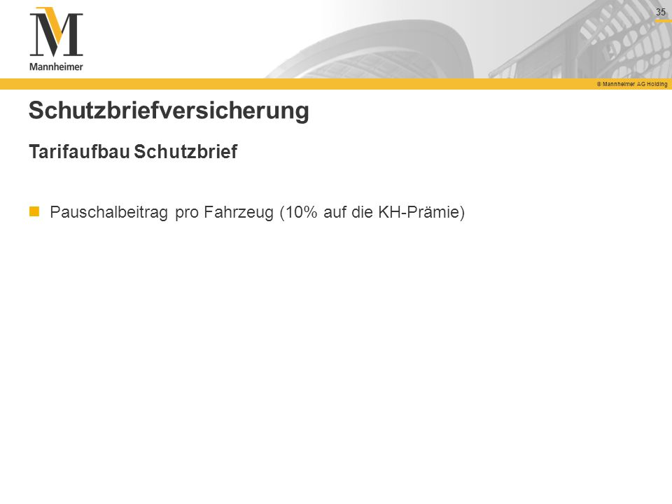 35 © Mannheimer AG Holding 35 © Mannheimer AG Holding Schutzbriefversicherung Tarifaufbau Schutzbrief Pauschalbeitrag pro Fahrzeug (10% auf die KH-Prä
