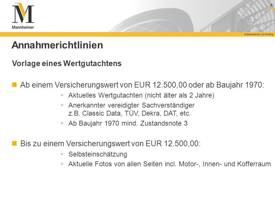 4 © Mannheimer AG Holding 4 Annahmerichtlinien Vorlage eines Wertgutachtens Ab einem Versicherungswert von EUR 12.500,00 oder ab Baujahr 1970: Aktuell