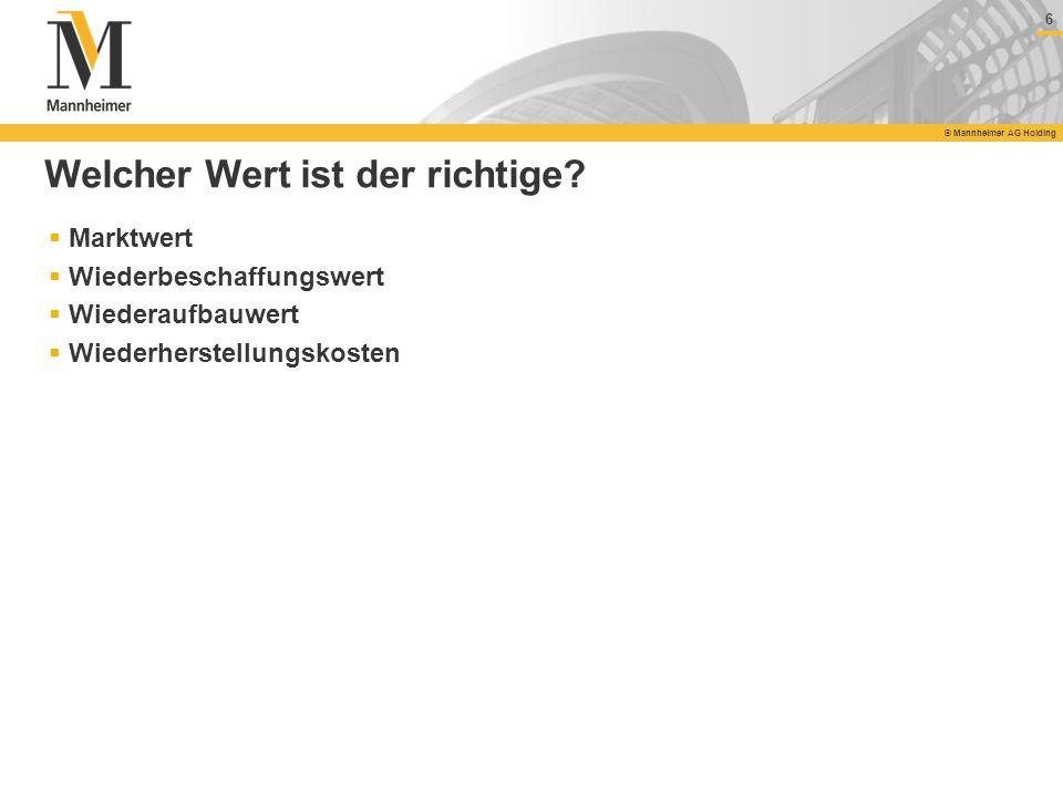 6 © Mannheimer AG Holding 6 Welcher Wert ist der richtige? Marktwert Wiederbeschaffungswert Wiederaufbauwert Wiederherstellungskosten
