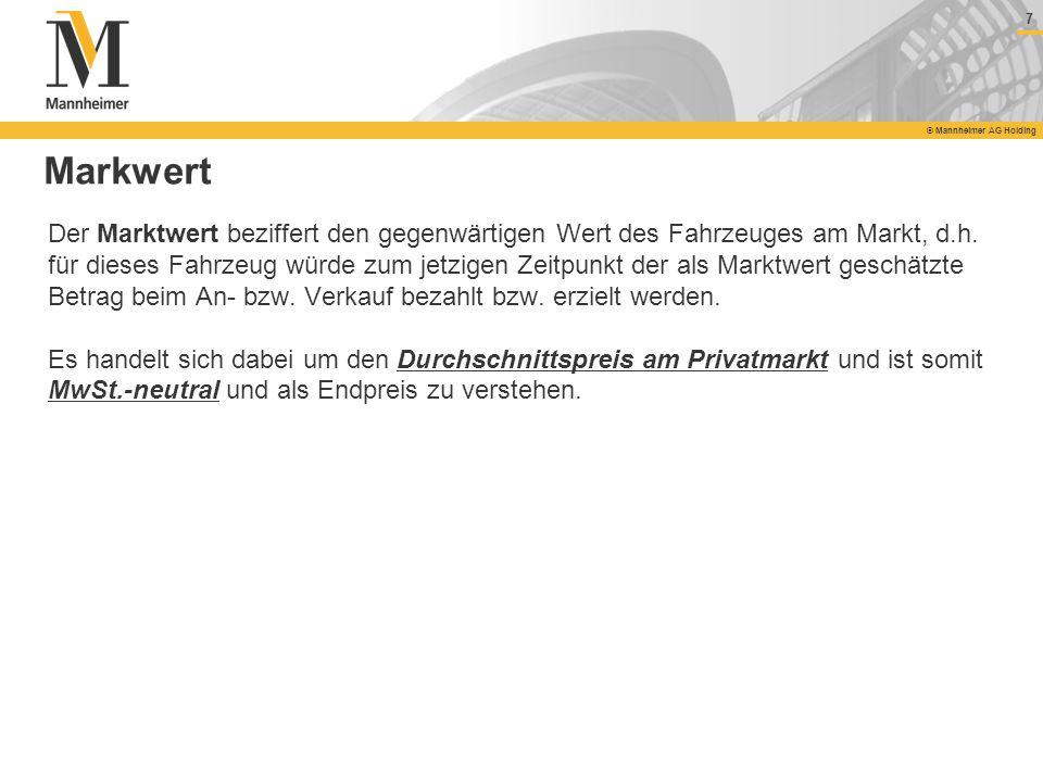 7 © Mannheimer AG Holding 7 Markwert Der Marktwert beziffert den gegenwärtigen Wert des Fahrzeuges am Markt, d.h. für dieses Fahrzeug würde zum jetzig