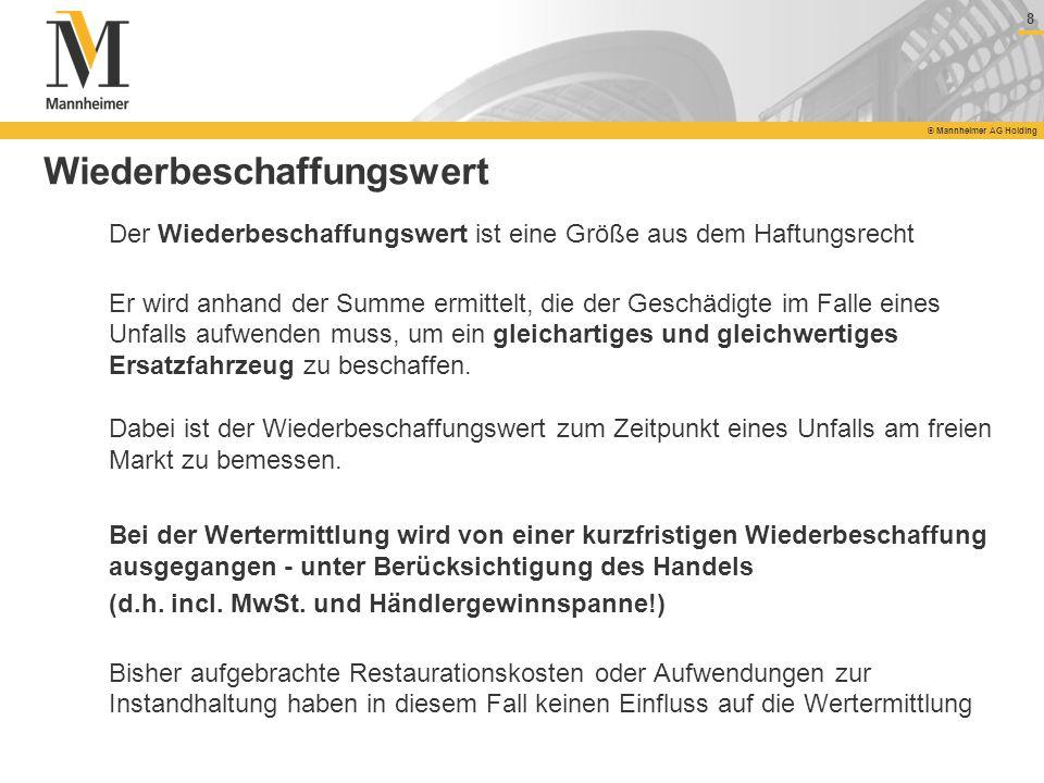 8 © Mannheimer AG Holding 8 Wiederbeschaffungswert Der Wiederbeschaffungswert ist eine Größe aus dem Haftungsrecht Er wird anhand der Summe ermittelt,