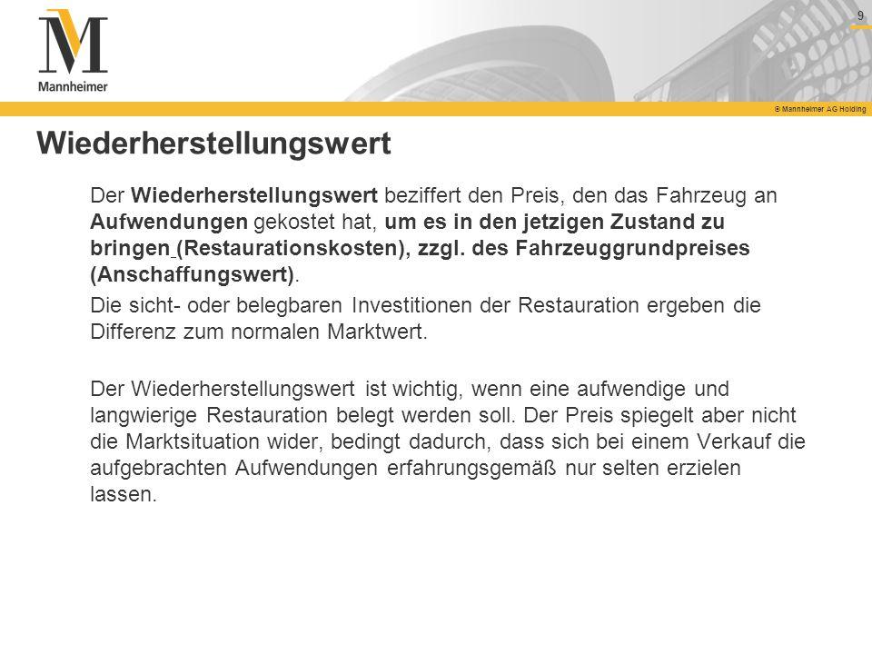 9 © Mannheimer AG Holding 9 Wiederherstellungswert Der Wiederherstellungswert beziffert den Preis, den das Fahrzeug an Aufwendungen gekostet hat, um e