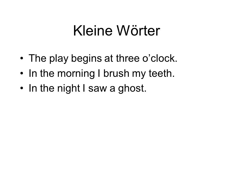 Kleine Wörter The play begins at three oclock.In the morning I brush my teeth.