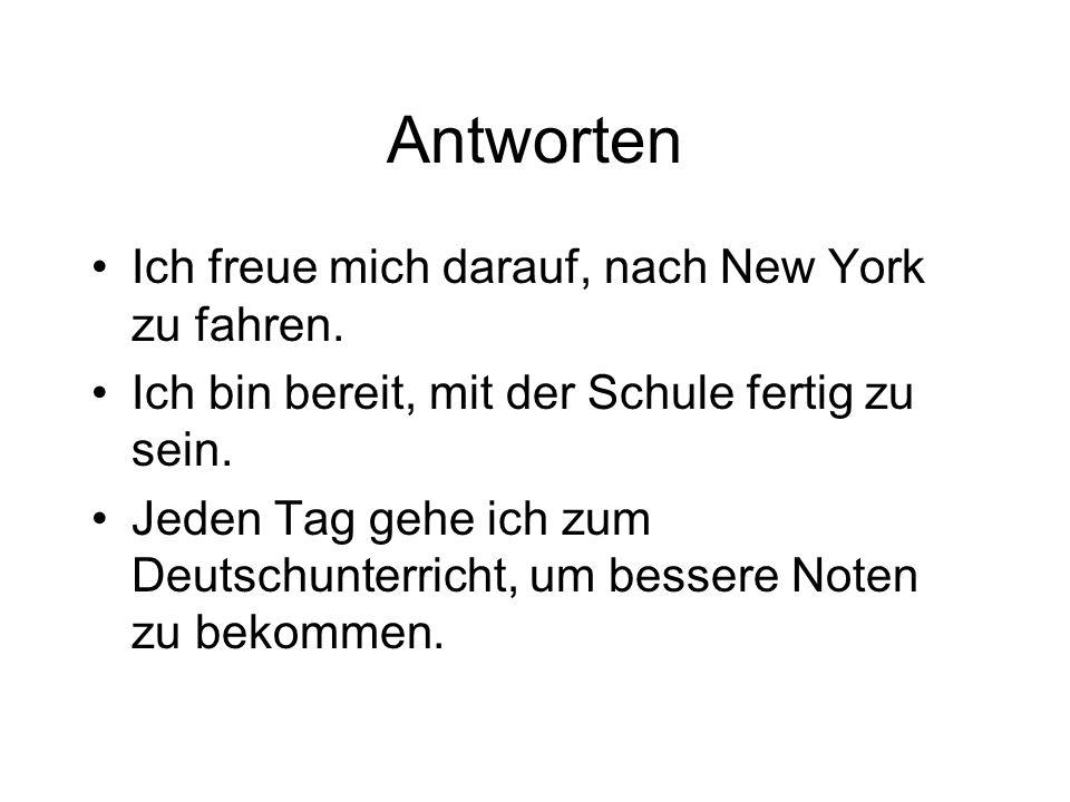 Antworten Ich freue mich darauf, nach New York zu fahren. Ich bin bereit, mit der Schule fertig zu sein. Jeden Tag gehe ich zum Deutschunterricht, um