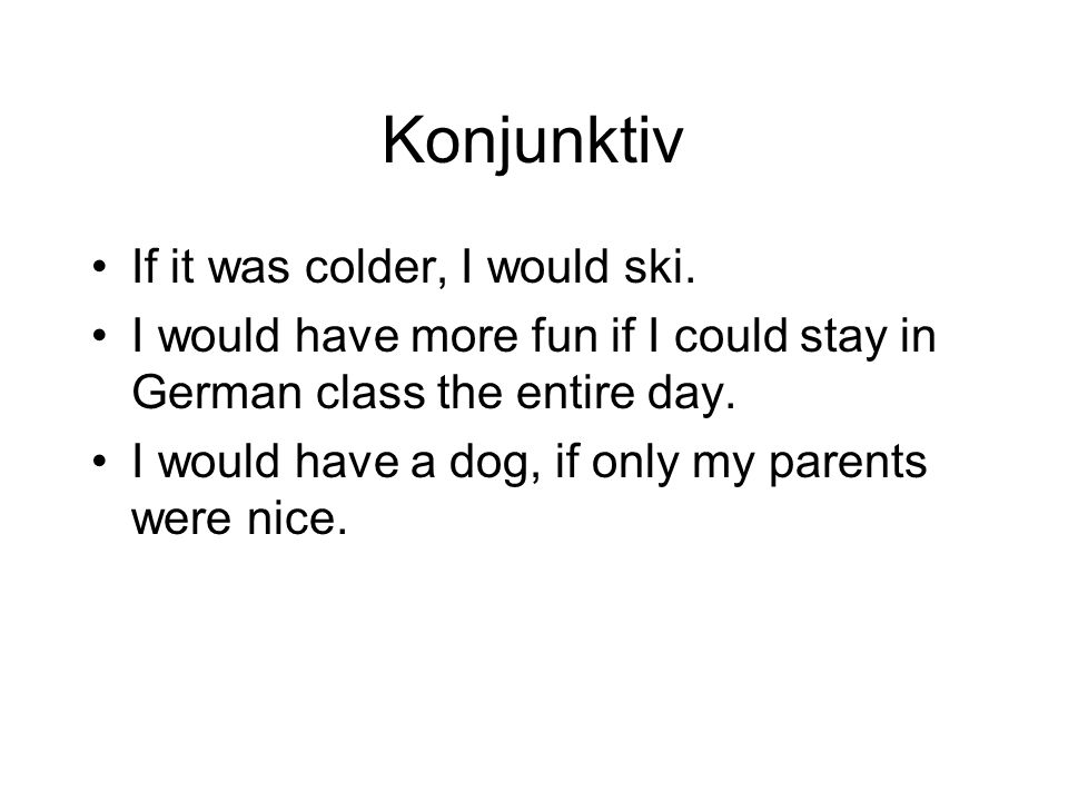 Konjunktiv If it was colder, I would ski. I would have more fun if I could stay in German class the entire day. I would have a dog, if only my parents