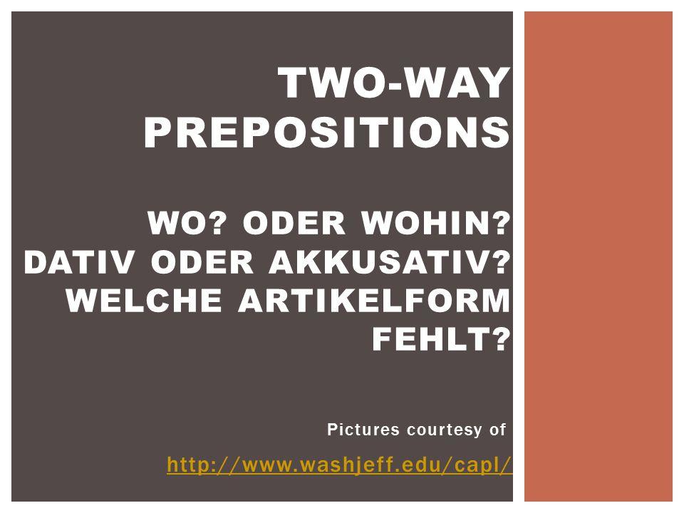 Pictures courtesy of http://www.washjeff.edu/capl/ TWO-WAY PREPOSITIONS WO? ODER WOHIN? DATIV ODER AKKUSATIV? WELCHE ARTIKELFORM FEHLT?