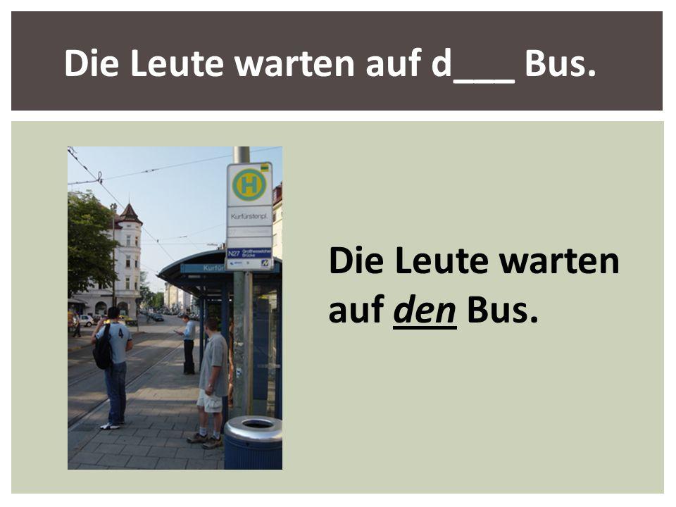 Die Leute warten auf d___ Bus. Die Leute warten auf den Bus.