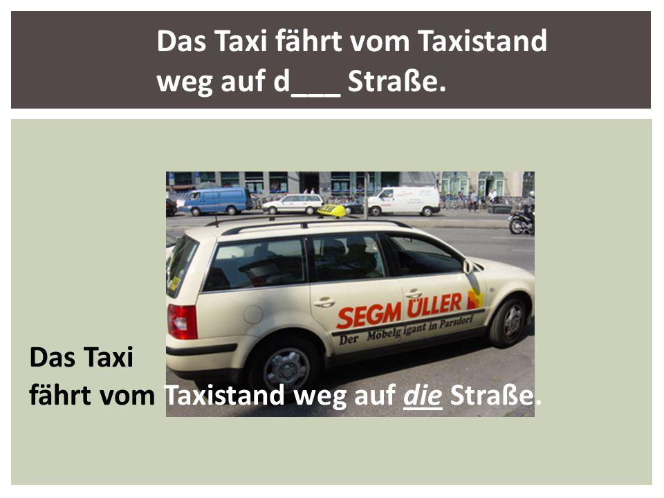 Das Taxi fährt vom Taxistand weg auf die Straße. Das Taxi fährt vom Taxistand weg auf d___ Straße.