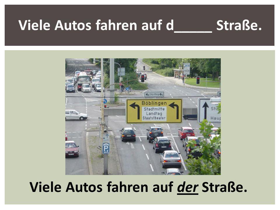 Viele Autos fahren auf d_____ Straße. Viele Autos fahren auf der Straße.
