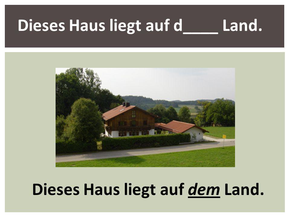 Dieses Haus liegt auf d____ Land. Dieses Haus liegt auf dem Land.
