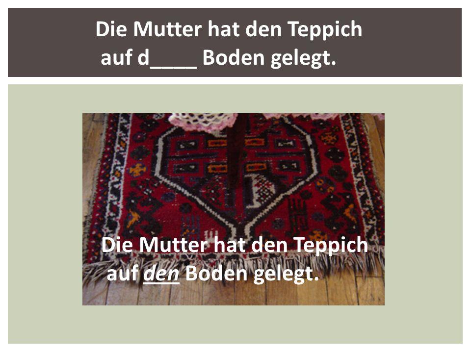 Die Mutter hat den Teppich auf den Boden gelegt. Die Mutter hat den Teppich auf d____ Boden gelegt.