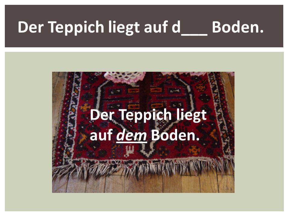 Der Teppich liegt auf dem Boden. Der Teppich liegt auf d___ Boden.