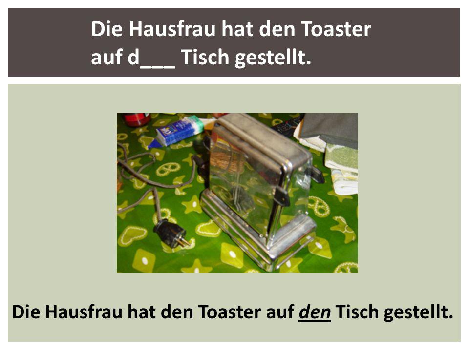 Die Hausfrau hat den Toaster auf d___ Tisch gestellt. Die Hausfrau hat den Toaster auf den Tisch gestellt.