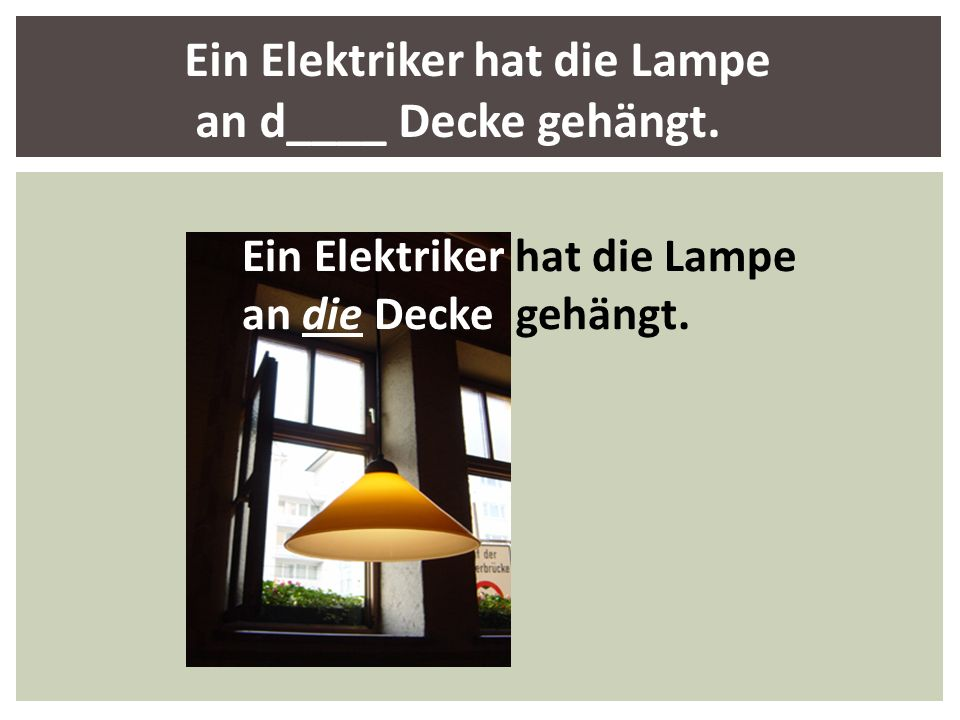 Ein Elektriker hat die Lampe an die Decke gehängt. Ein Elektriker hat die Lampe an d____ Decke gehängt.
