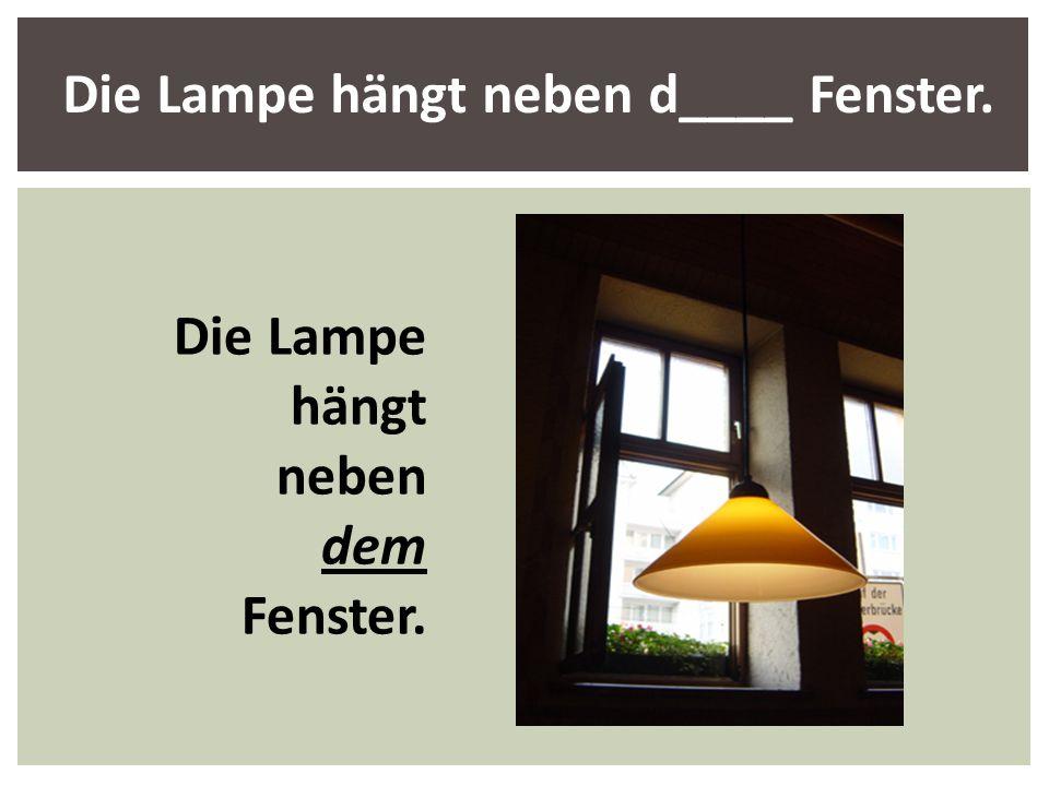 Die Lampe hängt neben d____ Fenster. Die Lampe hängt neben dem Fenster.