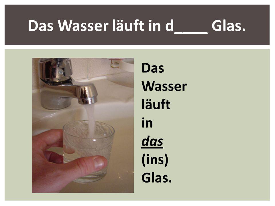 Das Wasser läuft in d____ Glas. Das Wasser läuft in das (ins) Glas.