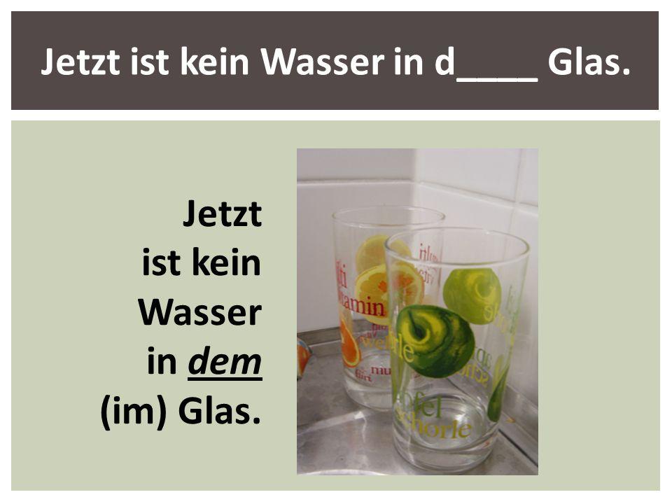 Jetzt ist kein Wasser in d____ Glas. Jetzt ist kein Wasser in dem (im) Glas.