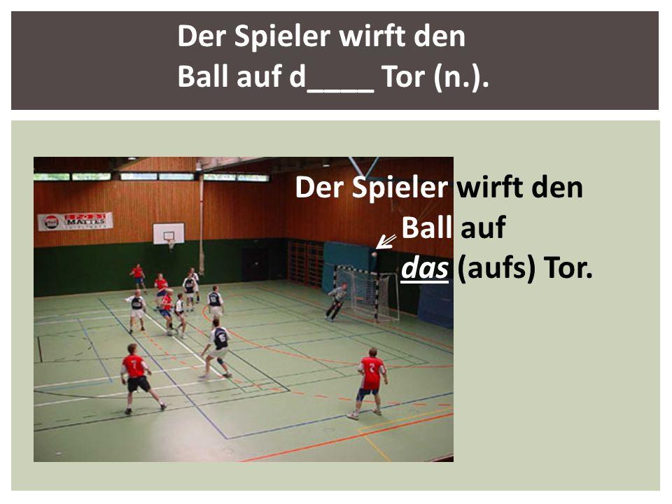 Der Spieler wirft den Ball auf d____ Tor (n.). Der Spieler wirft den Ball auf das (aufs) Tor.