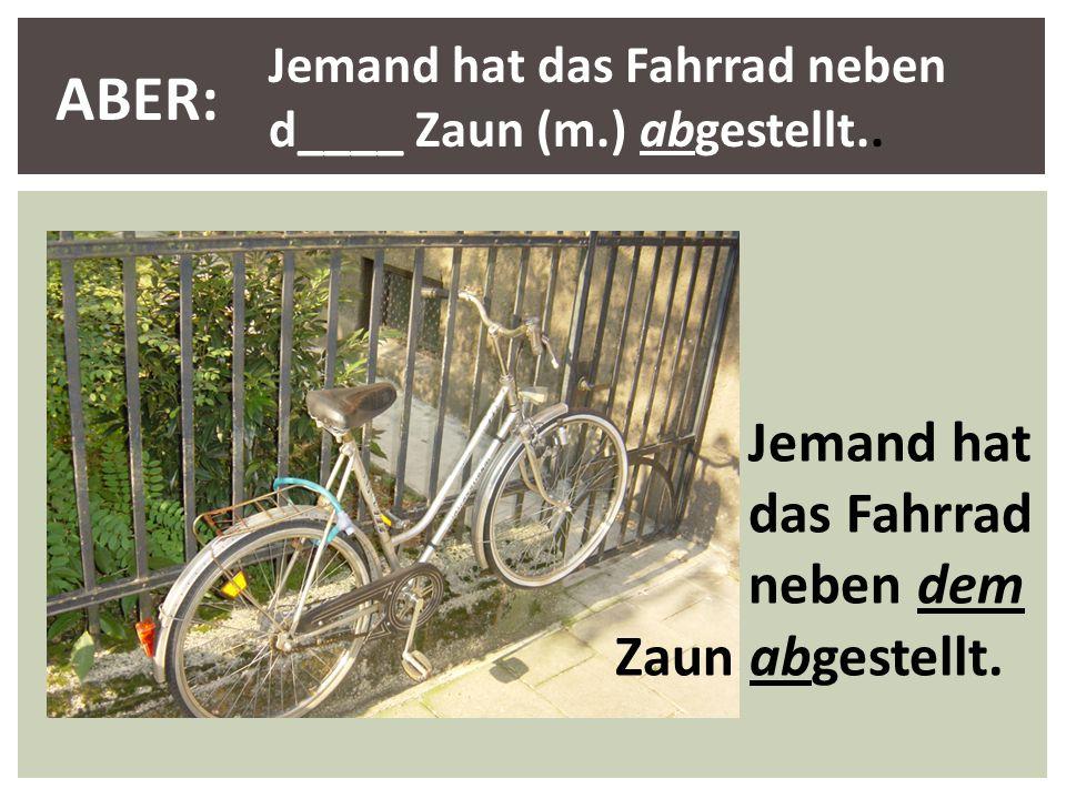 Jemand hat das Fahrrad neben d____ Zaun (m.) abgestellt.. ABER: Jemand hat das Fahrrad neben dem Zaun abgestellt.