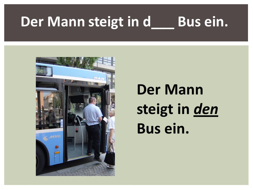 Der Mann steigt in den Bus ein. Der Mann steigt in d___ Bus ein.