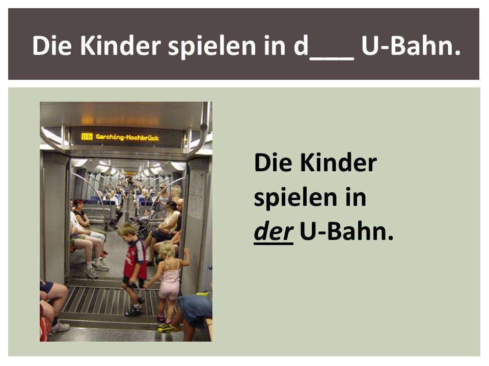 Die Kinder spielen in d___ U-Bahn. Die Kinder spielen in der U-Bahn.