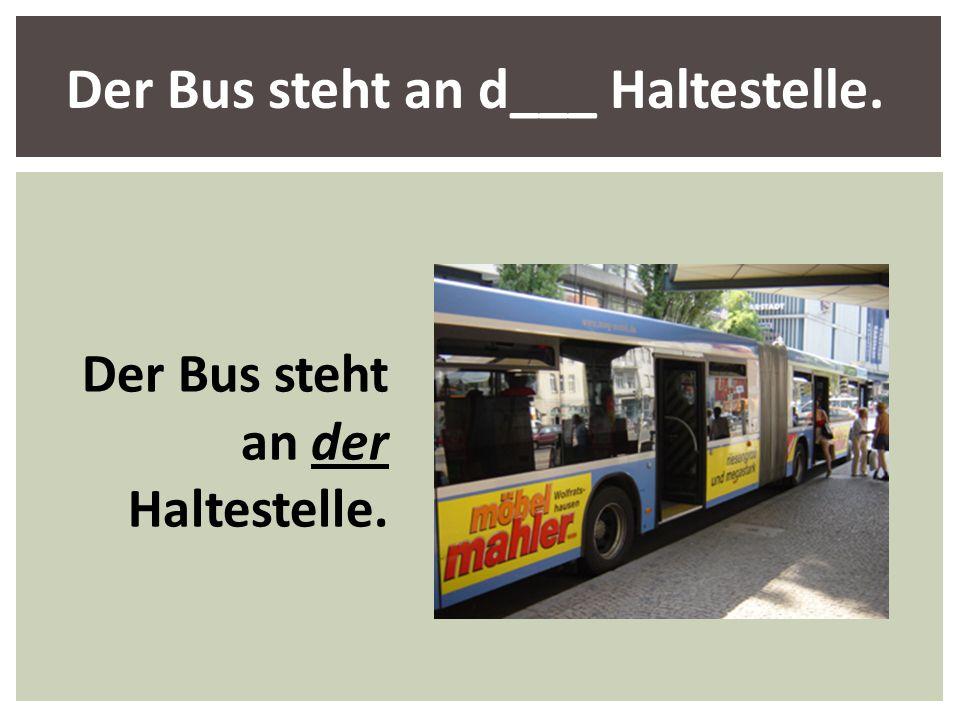 Der Bus steht an d___ Haltestelle. Der Bus steht an der Haltestelle.