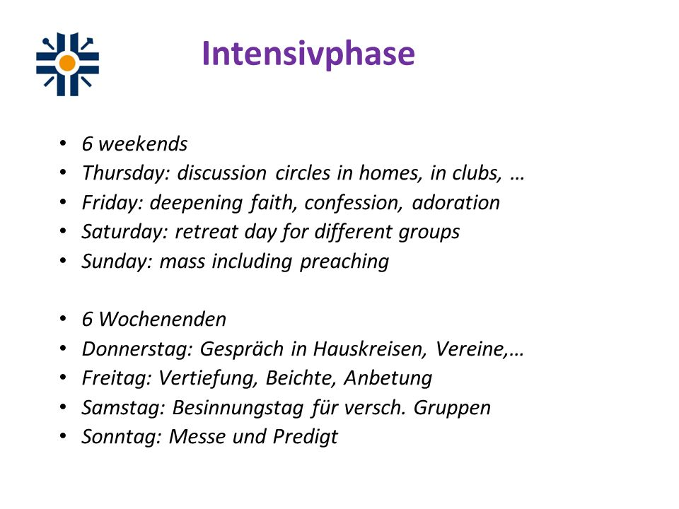 Intensivphase 6 weekends Thursday: discussion circles in homes, in clubs, … Friday: deepening faith, confession, adoration Saturday: retreat day for different groups Sunday: mass including preaching 6 Wochenenden Donnerstag: Gespräch in Hauskreisen, Vereine,… Freitag: Vertiefung, Beichte, Anbetung Samstag: Besinnungstag für versch.