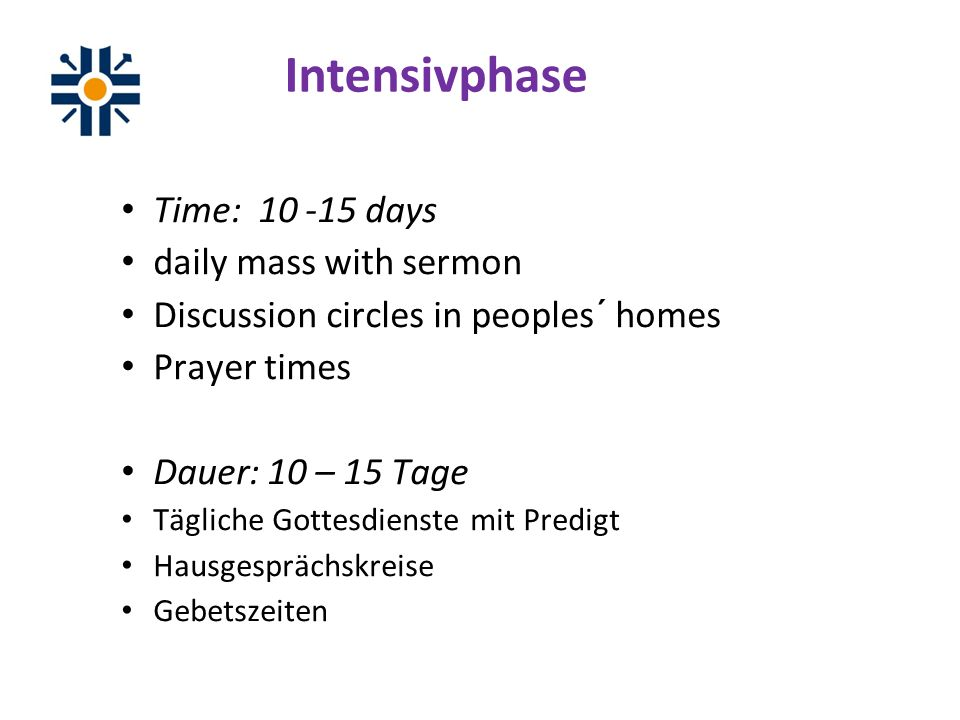 Intensivphase Time: days daily mass with sermon Discussion circles in peoples´ homes Prayer times Dauer: 10 – 15 Tage Tägliche Gottesdienste mit Predigt Hausgesprächskreise Gebetszeiten