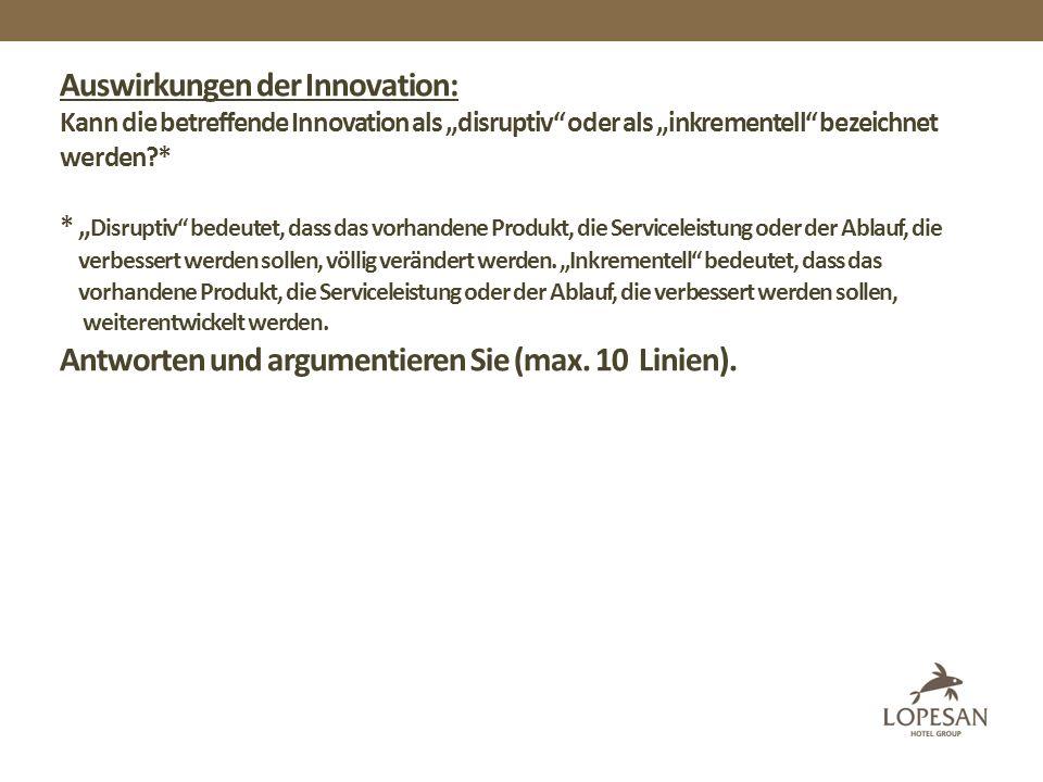 Auswirkungen der Innovation: Kann die betreffende Innovation als disruptiv oder als inkrementell bezeichnet werden * * Disruptiv bedeutet, dass das vorhandene Produkt, die Serviceleistung oder der Ablauf, die verbessert werden sollen, völlig verändert werden.