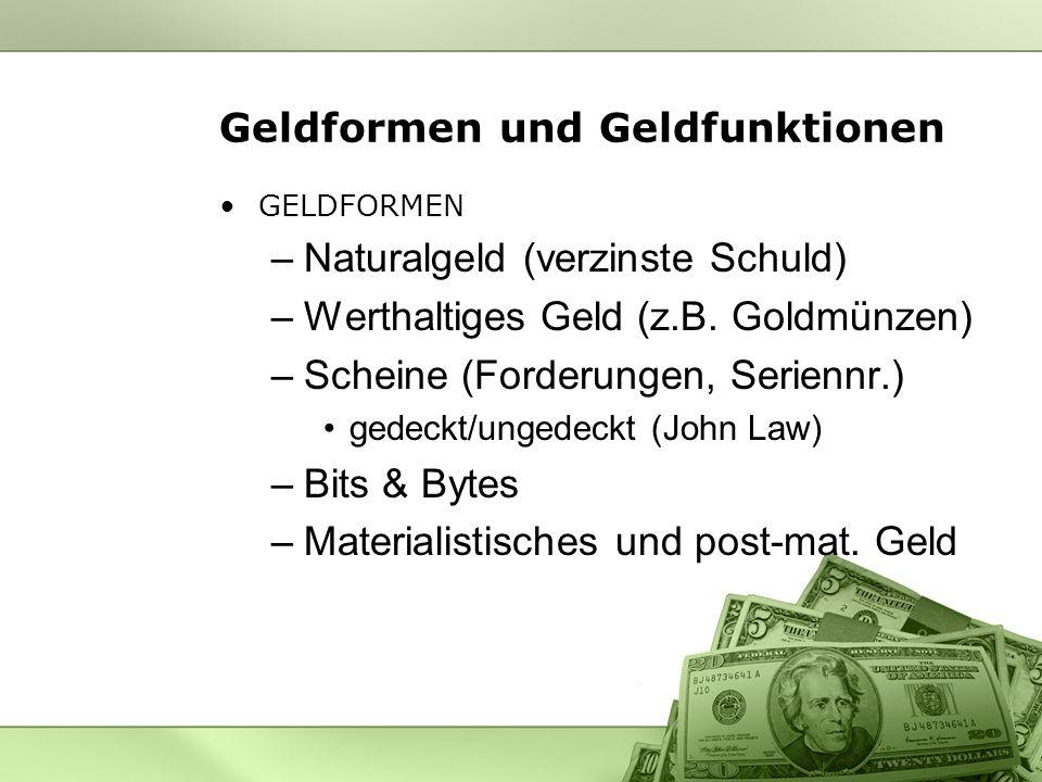 Geldformen und Geldfunktionen GELDFORMEN –Naturalgeld (verzinste Schuld) –Werthaltiges Geld (z.B. Goldmünzen) –Scheine (Forderungen, Seriennr.) gedeck