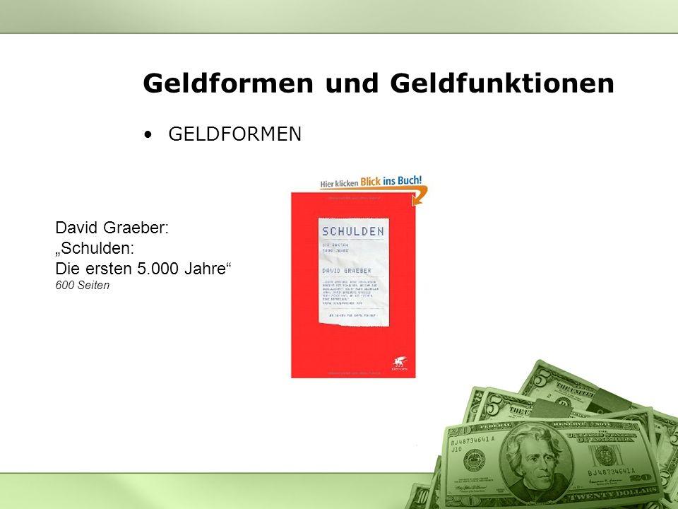 Geldformen und Geldfunktionen GELDFORMEN David Graeber: Schulden: Die ersten 5.000 Jahre 600 Seiten