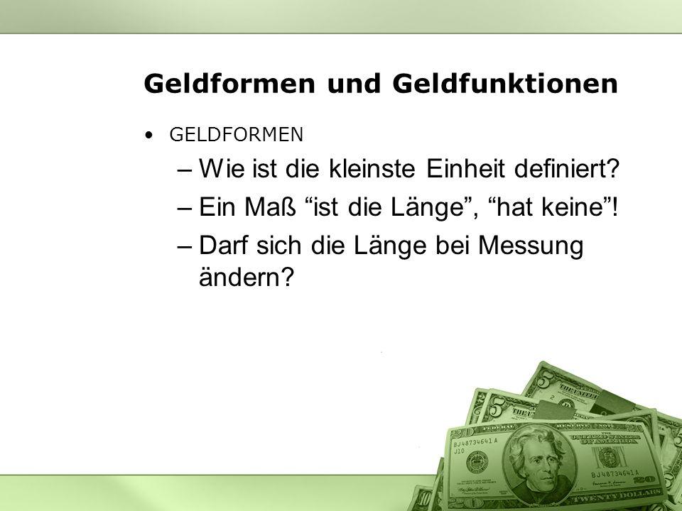 Geldformen und Geldfunktionen GELDFORMEN –Wie ist die kleinste Einheit definiert? –Ein Maß ist die Länge, hat keine! –Darf sich die Länge bei Messung