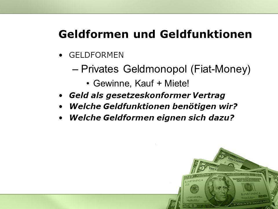 Geldformen und Geldfunktionen GELDFORMEN –Privates Geldmonopol (Fiat-Money) Gewinne, Kauf + Miete! Geld als gesetzeskonformer Vertrag Welche Geldfunkt