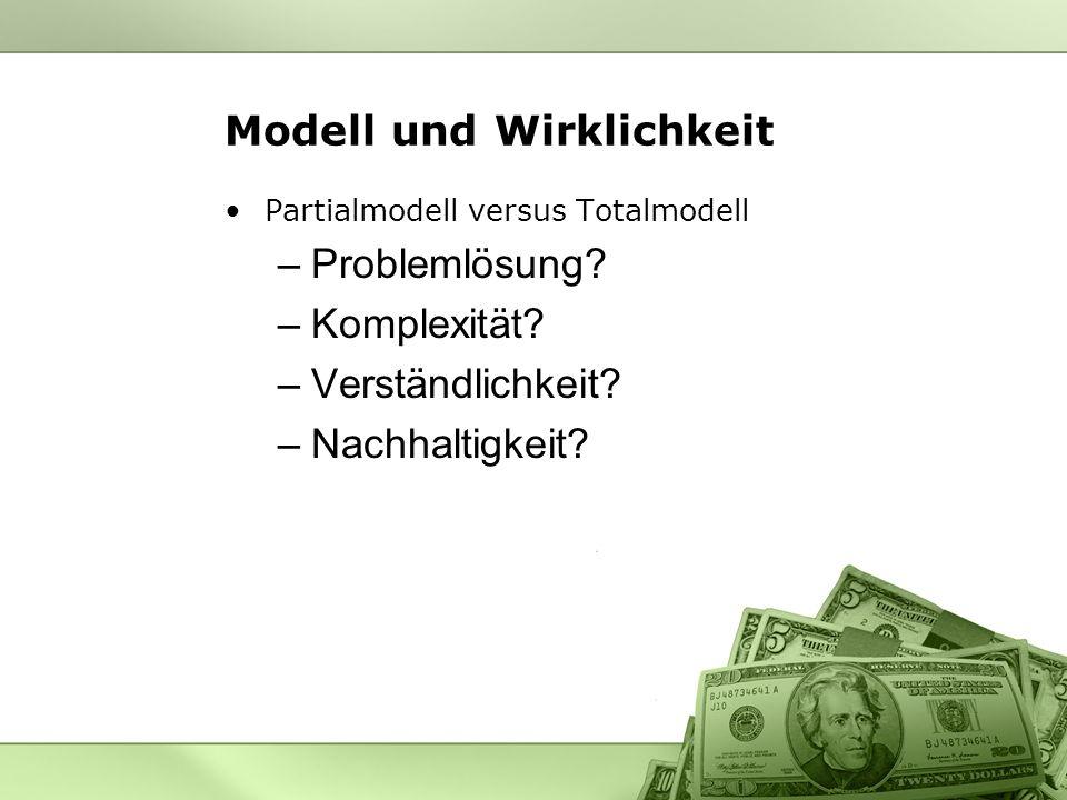 Modell und Wirklichkeit Partialmodell versus Totalmodell –Problemlösung? –Komplexität? –Verständlichkeit? –Nachhaltigkeit?