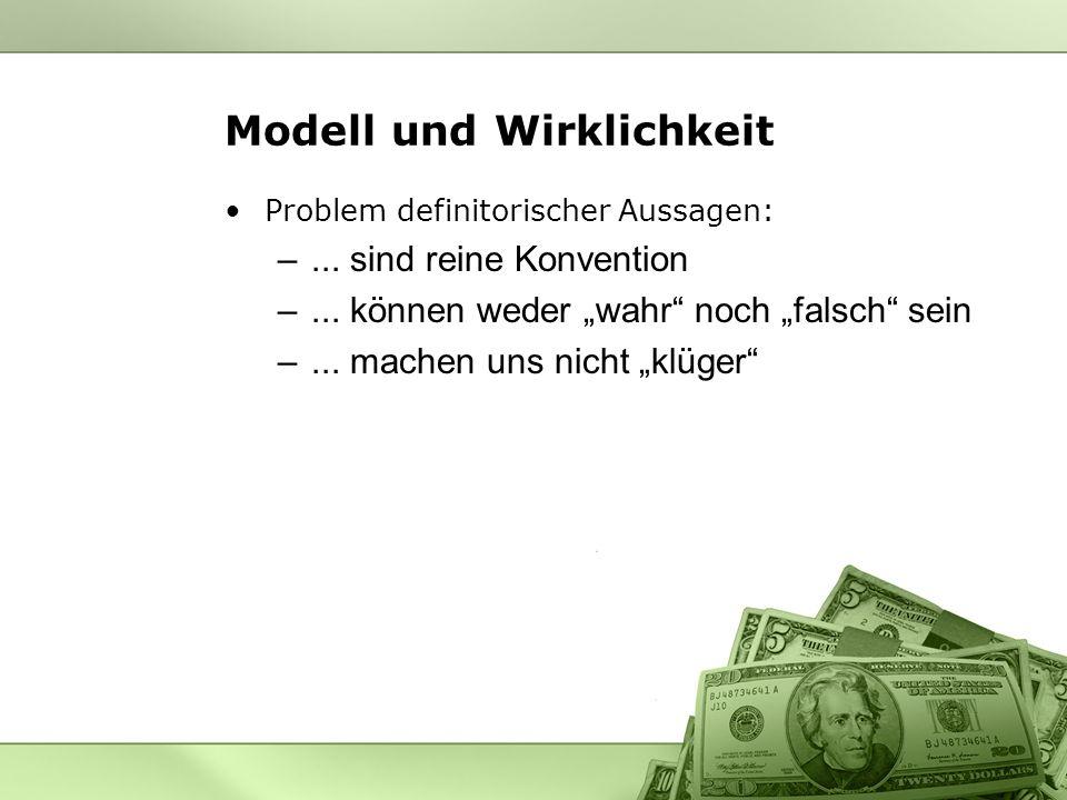 Modell und Wirklichkeit Problem definitorischer Aussagen: –... sind reine Konvention –... können weder wahr noch falsch sein –... machen uns nicht klü
