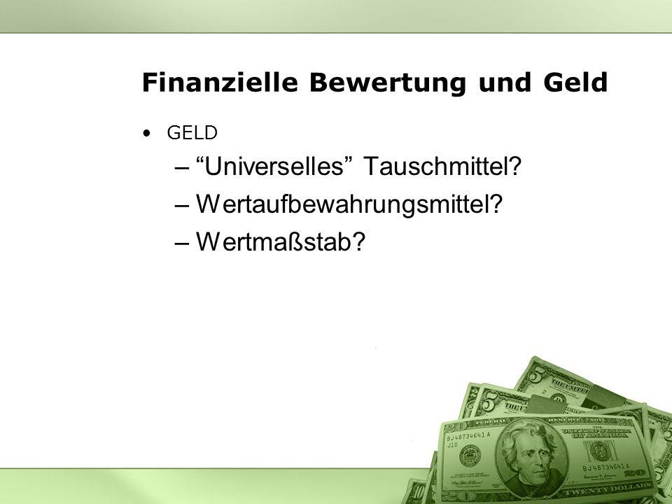 Finanzielle Bewertung und Geld GELD –Universelles Tauschmittel? –Wertaufbewahrungsmittel? –Wertmaßstab?