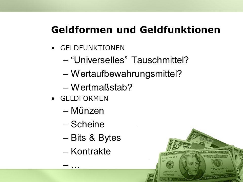 Geldformen und Geldfunktionen GELDFUNKTIONEN –Universelles Tauschmittel? –Wertaufbewahrungsmittel? –Wertmaßstab? GELDFORMEN –Münzen –Scheine –Bits & B