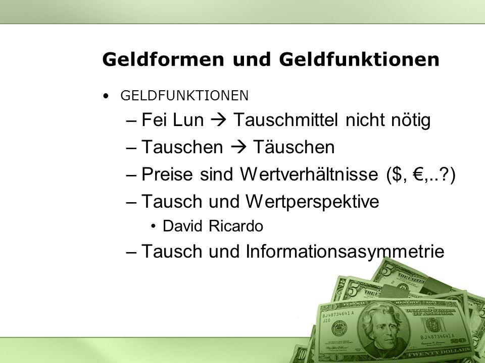 Geldformen und Geldfunktionen GELDFUNKTIONEN –Fei Lun Tauschmittel nicht nötig –Tauschen Täuschen –Preise sind Wertverhältnisse ($,,..?) –Tausch und W