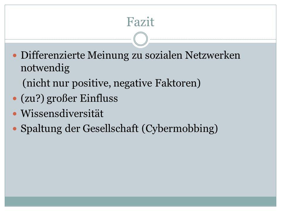 Fazit Differenzierte Meinung zu sozialen Netzwerken notwendig (nicht nur positive, negative Faktoren) (zu?) großer Einfluss Wissensdiversität Spaltung