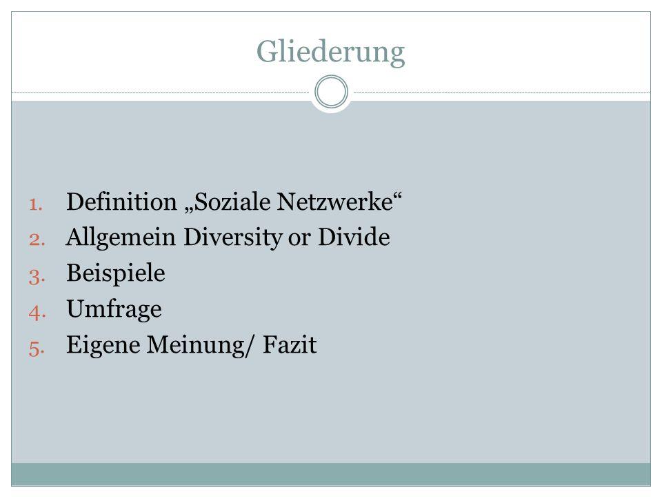 Gliederung 1. Definition Soziale Netzwerke 2. Allgemein Diversity or Divide 3. Beispiele 4. Umfrage 5. Eigene Meinung/ Fazit