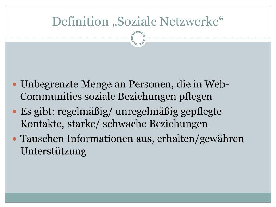 Definition Soziale Netzwerke Unbegrenzte Menge an Personen, die in Web- Communities soziale Beziehungen pflegen Es gibt: regelmäßig/ unregelmäßig gepf