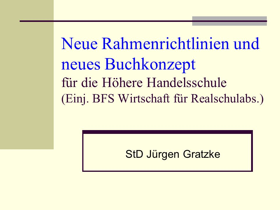 Neue Rahmenrichtlinien und neues Buchkonzept für die Höhere Handelsschule (Einj. BFS Wirtschaft für Realschulabs.) StD Jürgen Gratzke