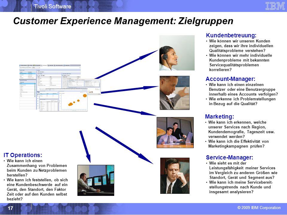 © 2009 IBM Corporation Tivoli Software 17 Customer Experience Management: Zielgruppen IT Operations: Wie kann ich einen Zusammenhang von Problemen beim Kunden zu Netzproblemen herstellen.