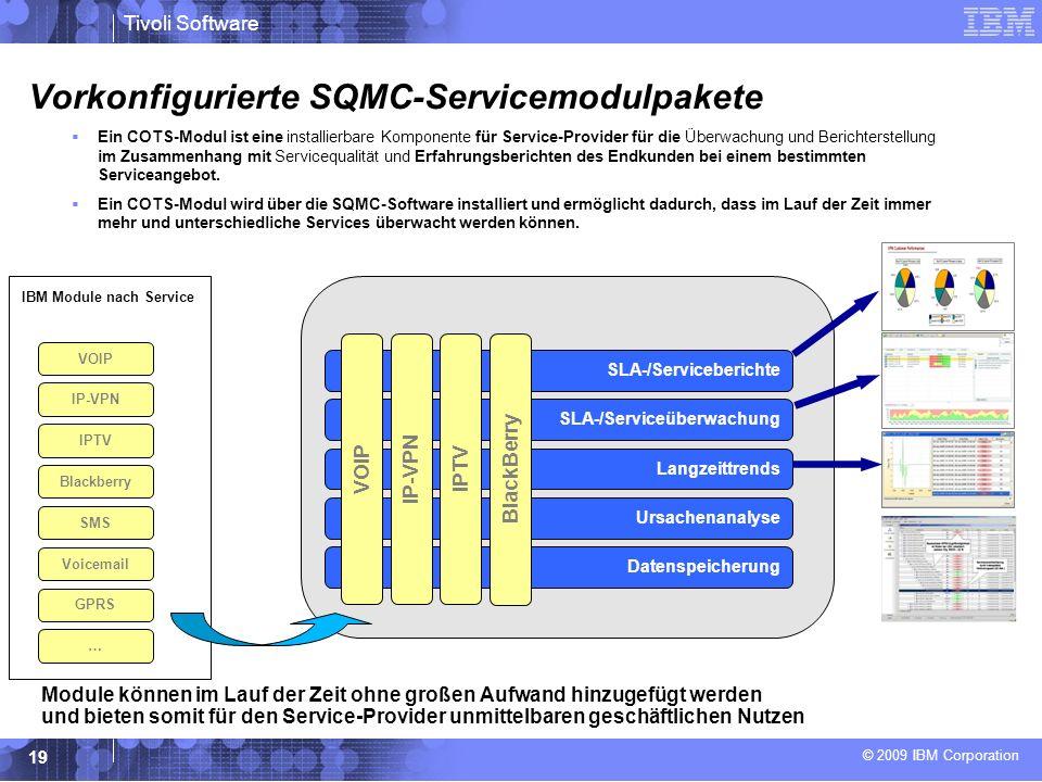 © 2009 IBM Corporation Tivoli Software 19 Vorkonfigurierte SQMC-Servicemodulpakete Ein COTS-Modul ist eine installierbare Komponente für Service-Provider für die Überwachung und Berichterstellung im Zusammenhang mit Servicequalität und Erfahrungsberichten des Endkunden bei einem bestimmten Serviceangebot.