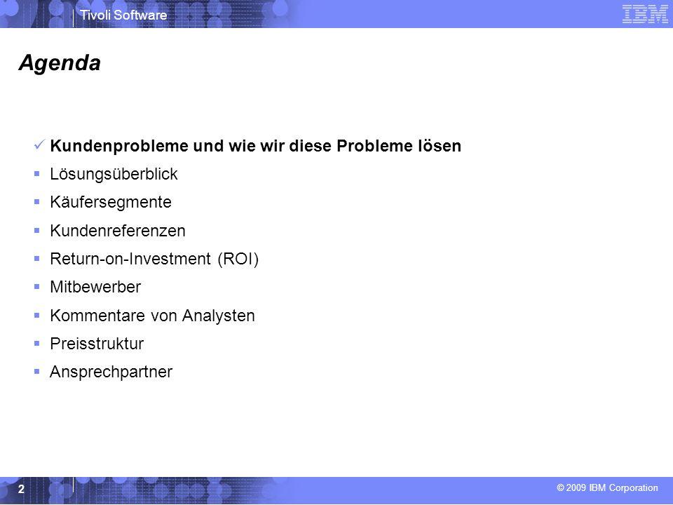© 2009 IBM Corporation Tivoli Software 2 Agenda Kundenprobleme und wie wir diese Probleme lösen Lösungsüberblick Käufersegmente Kundenreferenzen Return-on-Investment (ROI) Mitbewerber Kommentare von Analysten Preisstruktur Ansprechpartner